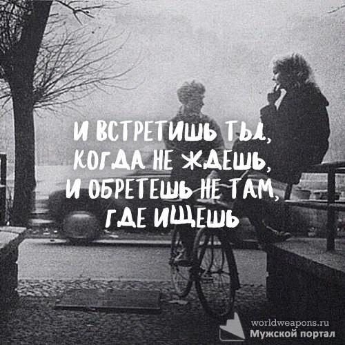 И встретишь ты, когда не ждешь. И обретешь, не там где ищешь.