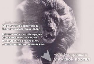 Мораль всей басни такова: Толпою «гасят» даже льва...  Вот только лев в себя придет, Со всеми счеты он сведет. И каждый кто его «гасил», Узнает мощность львиных сил.